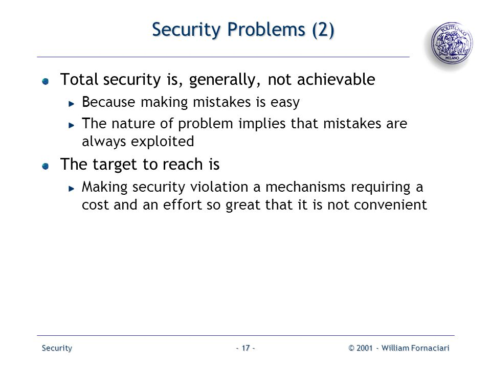 Security© 2001 - William Fornaciari- 17 - Security Problems (2) Total security is, generally, not achievable Because making mistakes is easy The natur