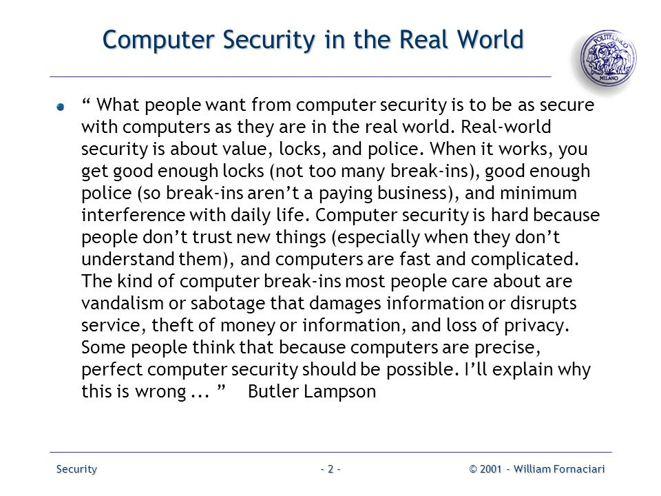 "Security© 2001 - William Fornaciari- 2 - Computer Security in the Real World "" What people want from computer security is to be as secure with compute"