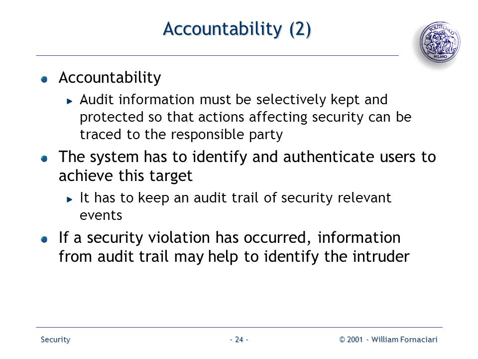 Security© 2001 - William Fornaciari- 24 - Accountability (2) Accountability Audit information must be selectively kept and protected so that actions a