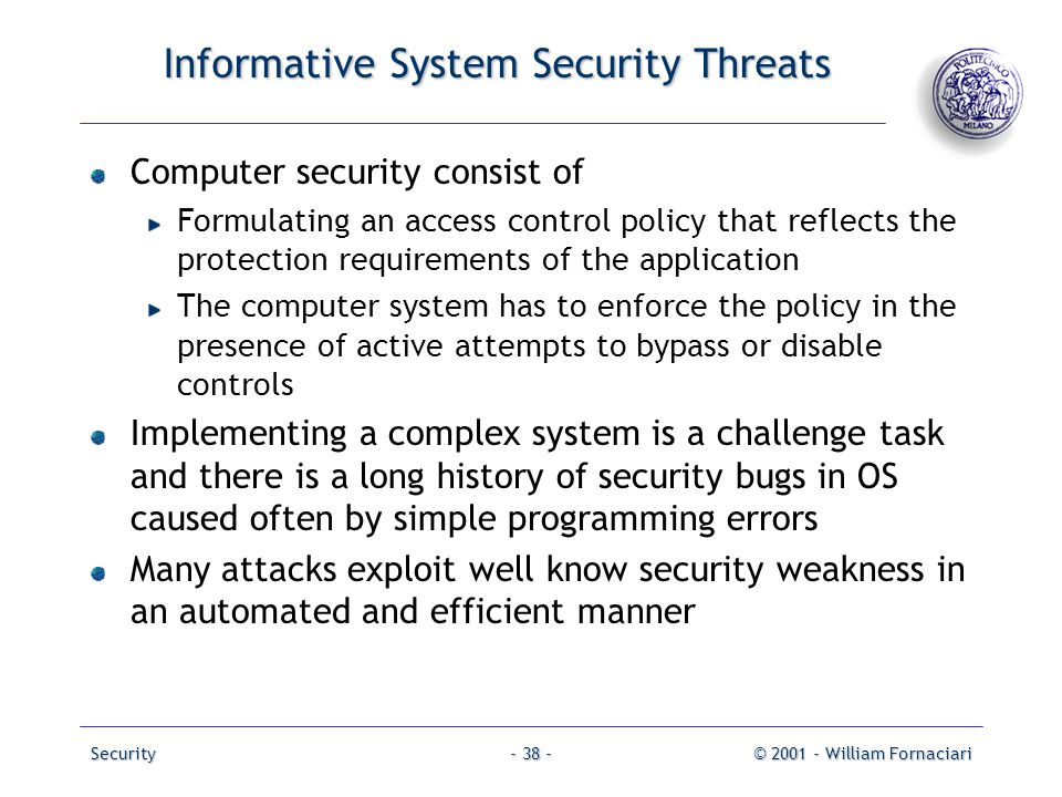 Security© 2001 - William Fornaciari- 38 - Informative System Security Threats Computer security consist of Formulating an access control policy that r