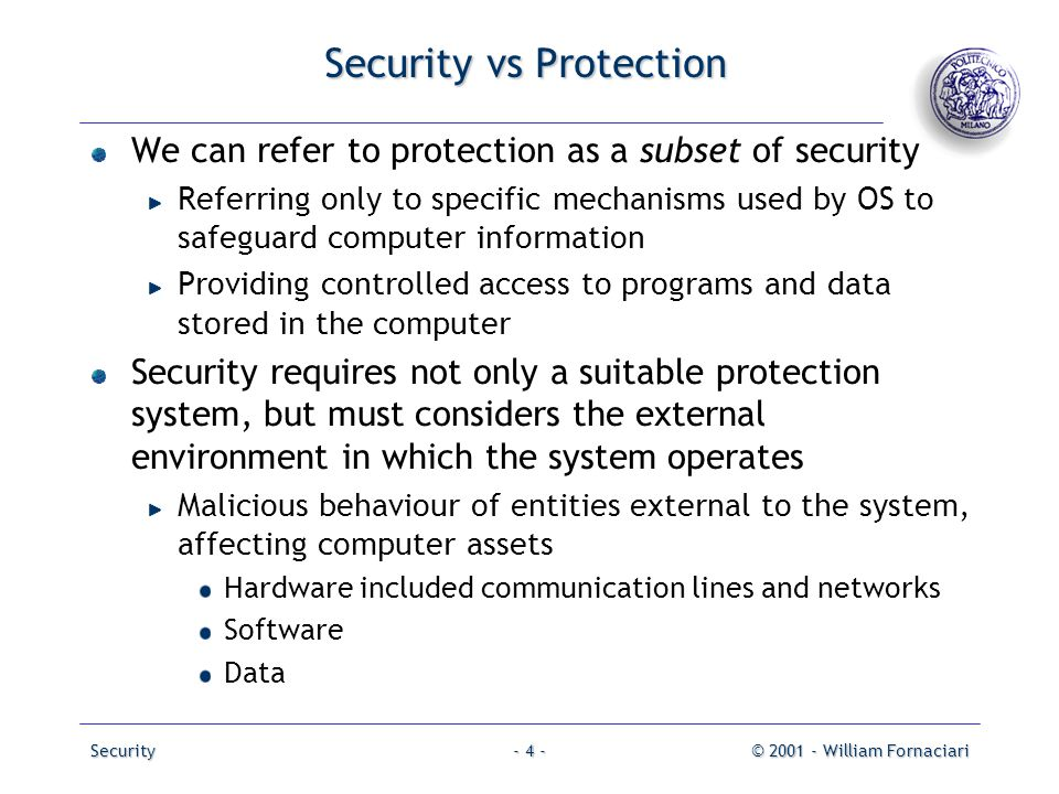Security© 2001 - William Fornaciari- 4 - Security vs Protection We can refer to protection as a subset of security Referring only to specific mechanis