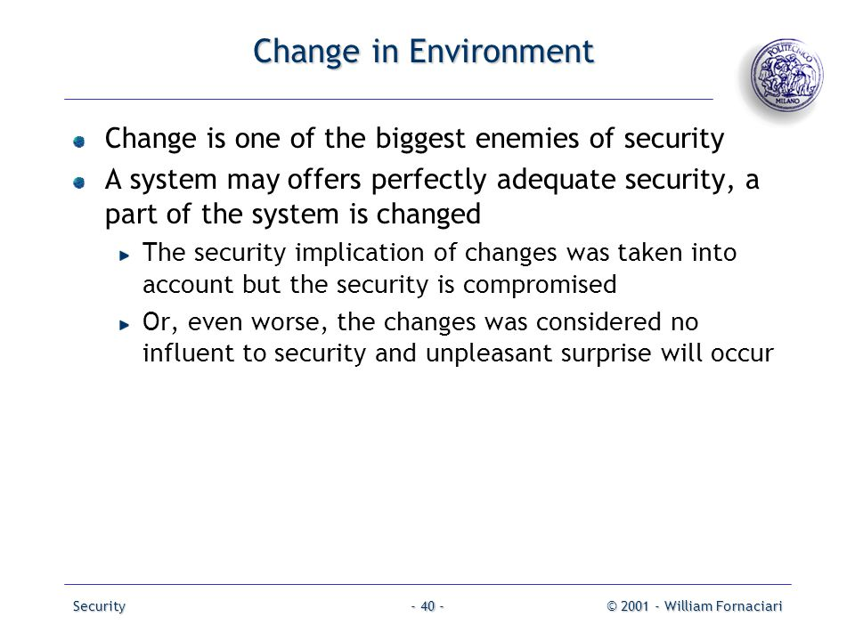 Security© 2001 - William Fornaciari- 40 - Change in Environment Change is one of the biggest enemies of security A system may offers perfectly adequat