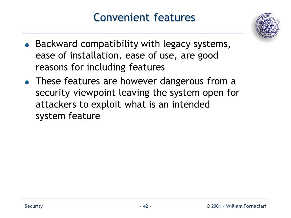 Security© 2001 - William Fornaciari- 42 - Convenient features Backward compatibility with legacy systems, ease of installation, ease of use, are good