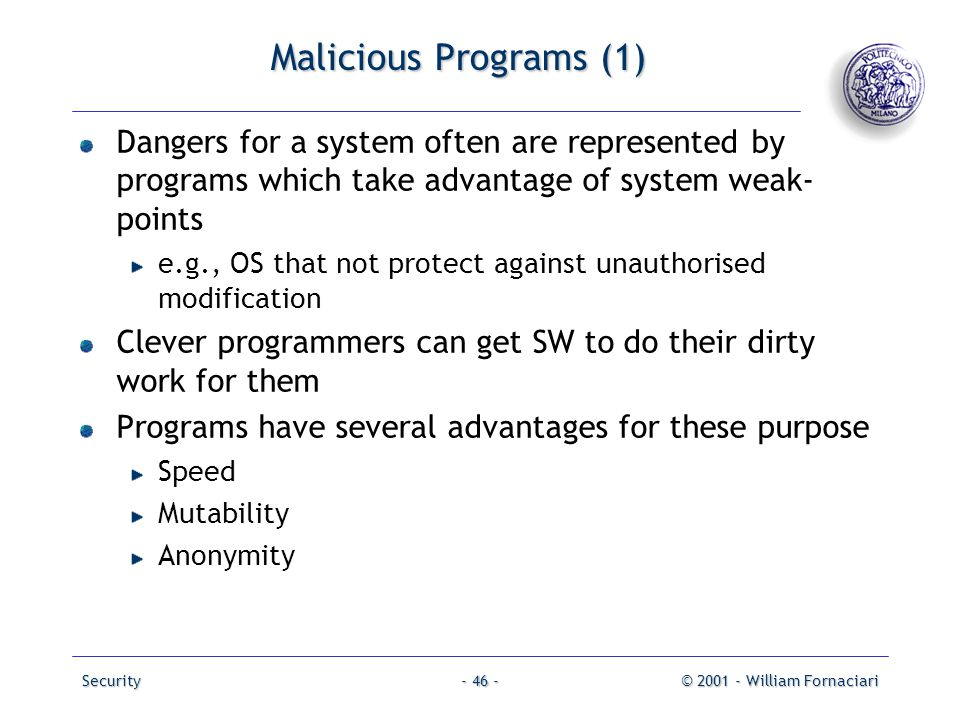 Security© 2001 - William Fornaciari- 46 - Malicious Programs (1) Dangers for a system often are represented by programs which take advantage of system