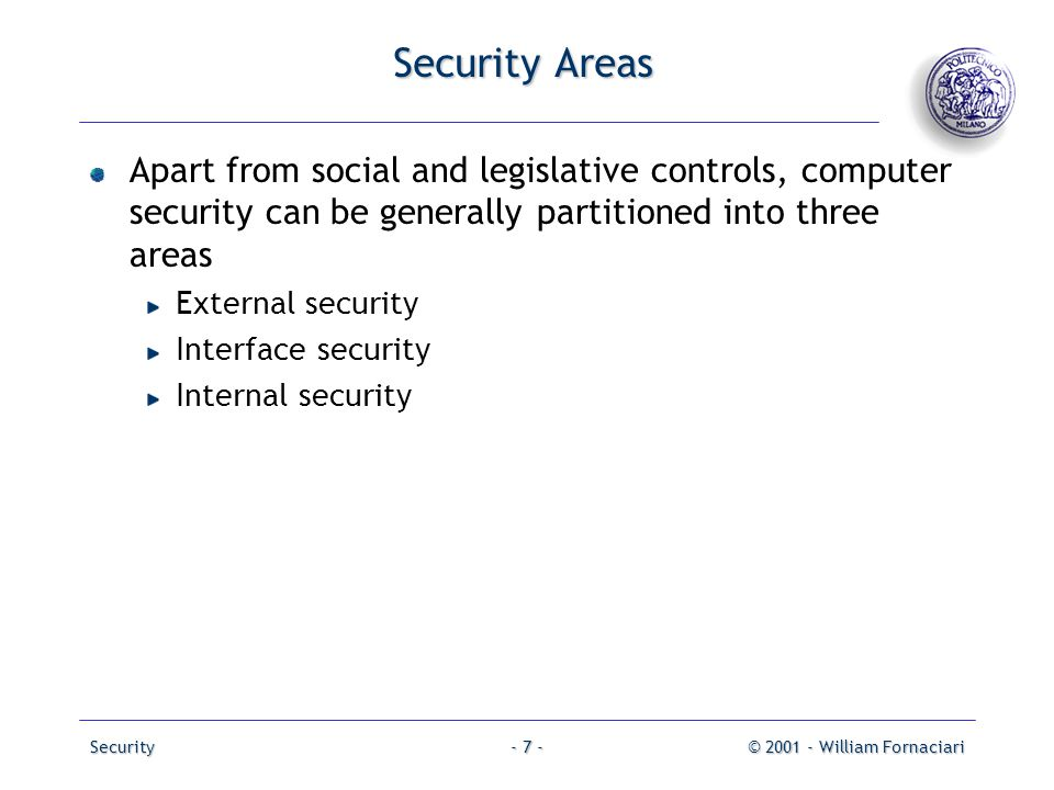 Security© 2001 - William Fornaciari- 7 - Security Areas Apart from social and legislative controls, computer security can be generally partitioned int