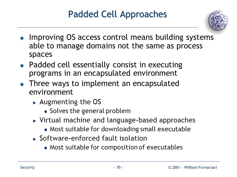 Security© 2001 - William Fornaciari- 70 - Padded Cell Approaches Improving OS access control means building systems able to manage domains not the sam