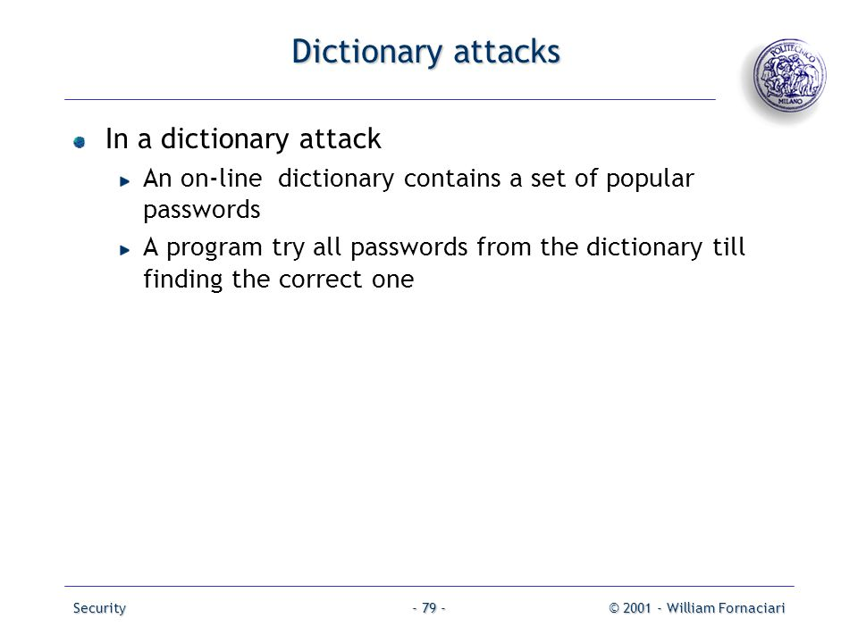 Security© 2001 - William Fornaciari- 79 - Dictionary attacks In a dictionary attack An on-line dictionary contains a set of popular passwords A progra