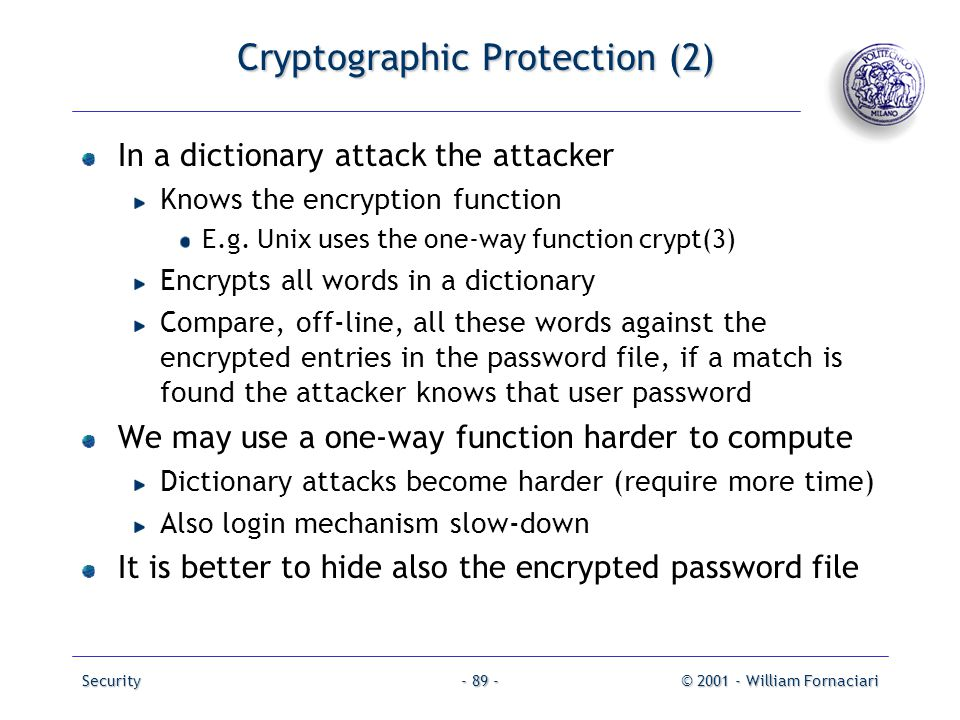 Security© 2001 - William Fornaciari- 89 - Cryptographic Protection (2) In a dictionary attack the attacker Knows the encryption function E.g. Unix use