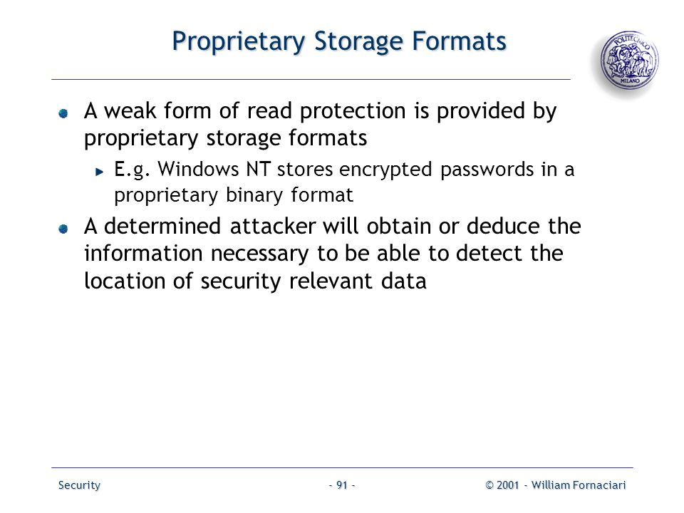 Security© 2001 - William Fornaciari- 91 - Proprietary Storage Formats A weak form of read protection is provided by proprietary storage formats E.g. W