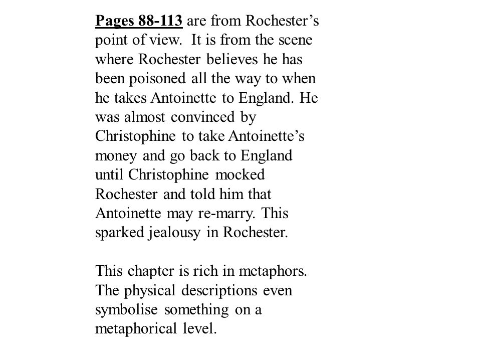 Pages 88-113 are from Rochester's point of view. It is from the scene where Rochester believes he has been poisoned all the way to when he takes Antoi
