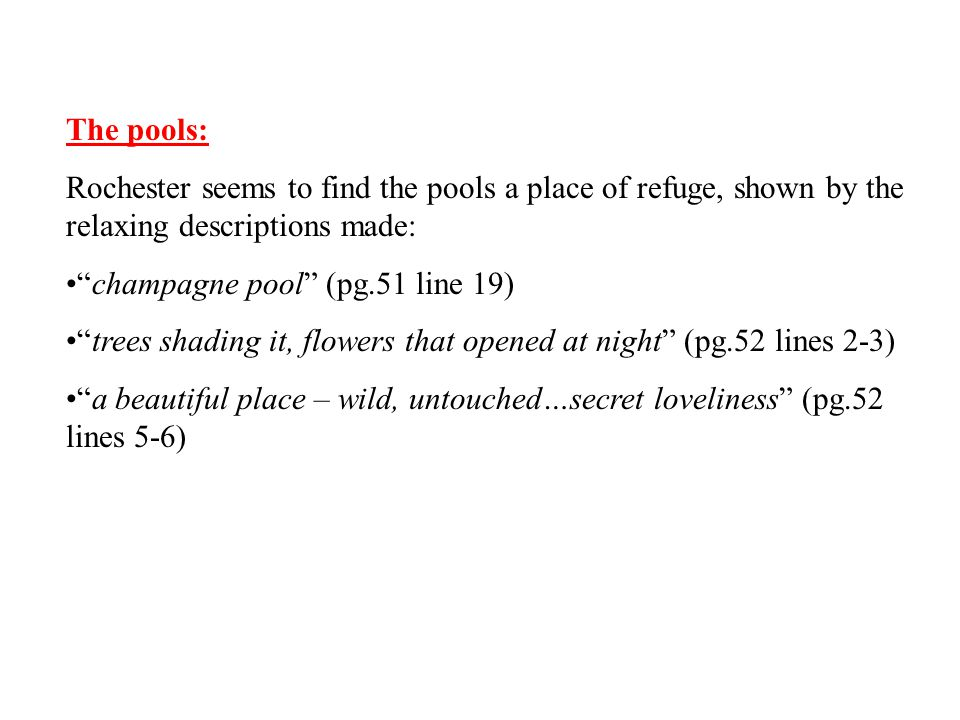 "The pools: Rochester seems to find the pools a place of refuge, shown by the relaxing descriptions made: ""champagne pool"" (pg.51 line 19) ""trees shadi"