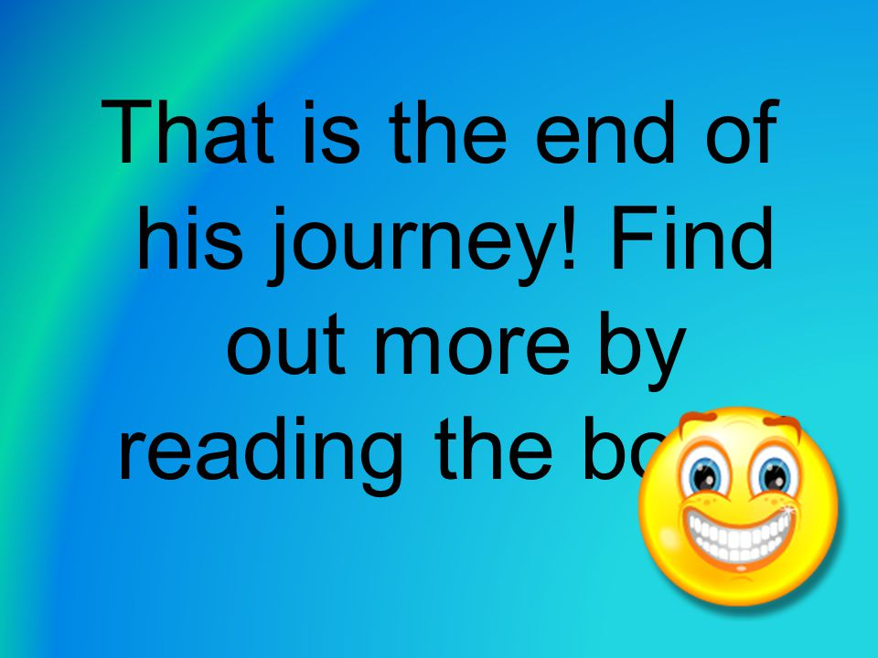 That is the end of his journey! Find out more by reading the book!