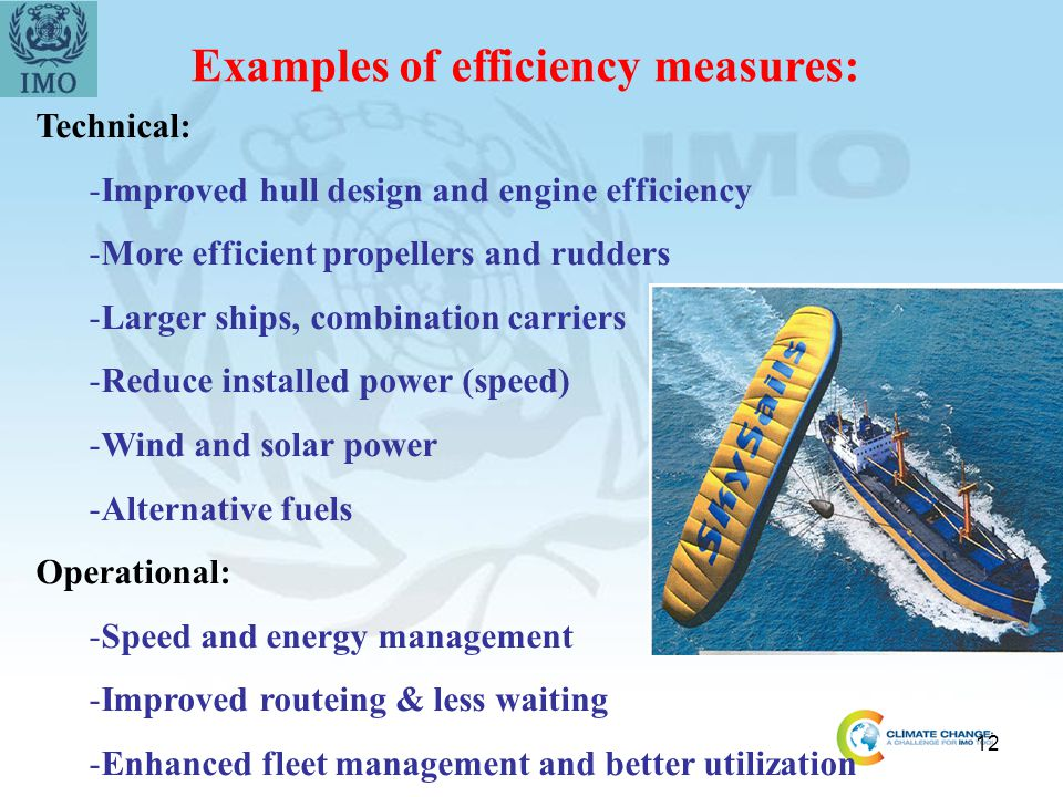 12 Examples of efficiency measures: Technical: -Improved hull design and engine efficiency -More efficient propellers and rudders -Larger ships, combi