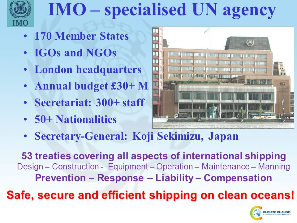 2 IMO – specialised UN agency 170 Member States IGOs and NGOs London headquarters Annual budget £30+ M Secretariat: 300+ staff 50+ Nationalities Secre