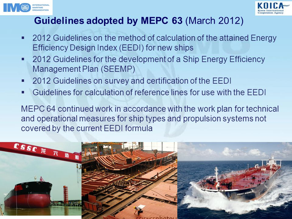 Guidelines adopted by MEPC 63 (March 2012)  2012 Guidelines on the method of calculation of the attained Energy Efficiency Design Index (EEDI) for new ships  2012 Guidelines for the development of a Ship Energy Efficiency Management Plan (SEEMP)  2012 Guidelines on survey and certification of the EEDI  Guidelines for calculation of reference lines for use with the EEDI MEPC 64 continued work in accordance with the work plan for technical and operational measures for ship types and propulsion systems not covered by the current EEDI formula