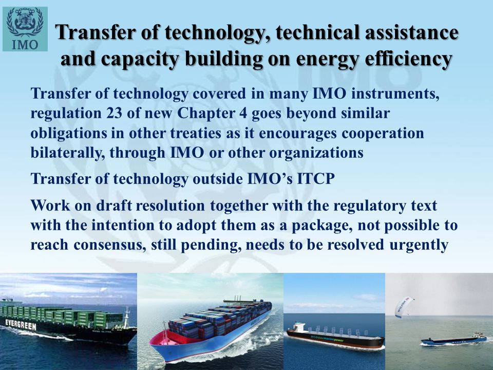 Transfer of technology, technical assistance and capacity building on energy efficiency Transfer of technology covered in many IMO instruments, regulation 23 of new Chapter 4 goes beyond similar obligations in other treaties as it encourages cooperation bilaterally, through IMO or other organizations Transfer of technology outside IMO's ITCP Work on draft resolution together with the regulatory text with the intention to adopt them as a package, not possible to reach consensus, still pending, needs to be resolved urgently