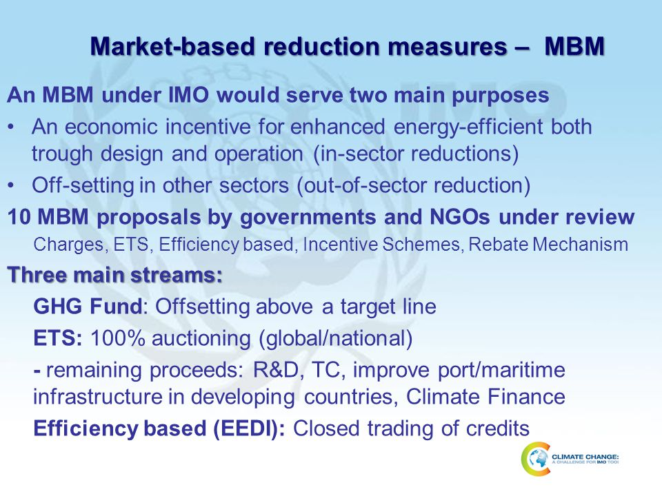 Market-based reduction measures – MBM An MBM under IMO would serve two main purposes An economic incentive for enhanced energy-efficient both trough d