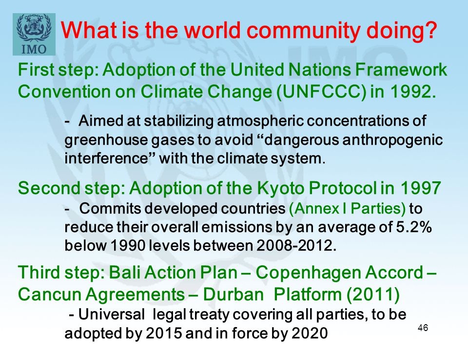 46 What is the world community doing? First step: Adoption of the United Nations Framework Convention on Climate Change (UNFCCC) in 1992. - Aimed at s