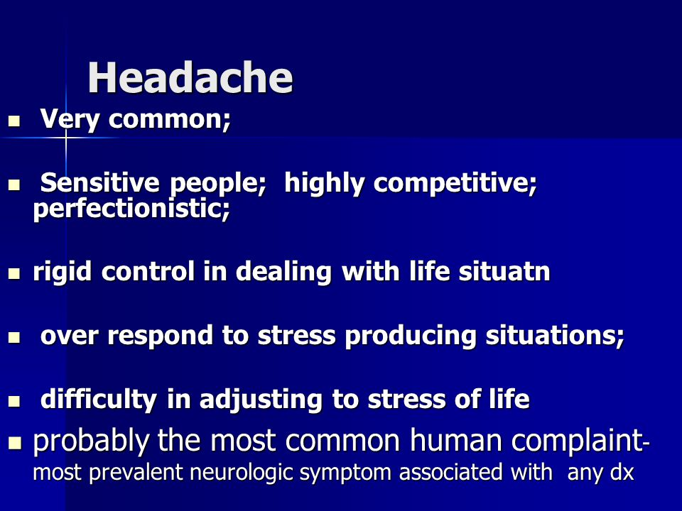 Headache Very common; Very common; Sensitive people; highly competitive; perfectionistic; Sensitive people; highly competitive; perfectionistic; rigid control in dealing with life situatn rigid control in dealing with life situatn over respond to stress producing situations; over respond to stress producing situations; difficulty in adjusting to stress of life difficulty in adjusting to stress of life probably the most common human complaint - most prevalent neurologic symptom associated with any dx probably the most common human complaint - most prevalent neurologic symptom associated with any dx