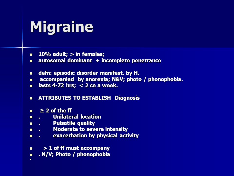 Migraine 10% adult; > in females; 10% adult; > in females; autosomal dominant + incomplete penetrance autosomal dominant + incomplete penetrance defn: episodic disorder manifest.