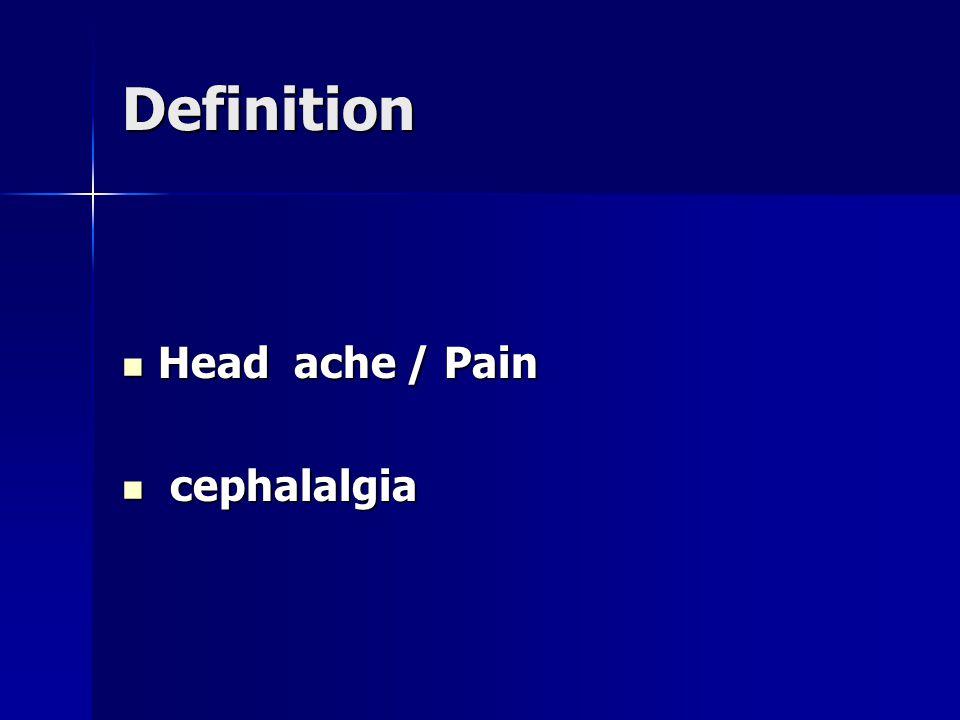 Definition Head ache / Pain Head ache / Pain cephalalgia cephalalgia