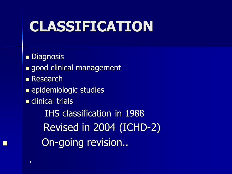 CLASSIFICATION Diagnosis Diagnosis good clinical management good clinical management Research Research epidemiologic studies epidemiologic studies clinical trials clinical trials IHS classification in 1988 IHS classification in 1988 Revised in 2004 (ICHD-2) Revised in 2004 (ICHD-2) On-going revision..