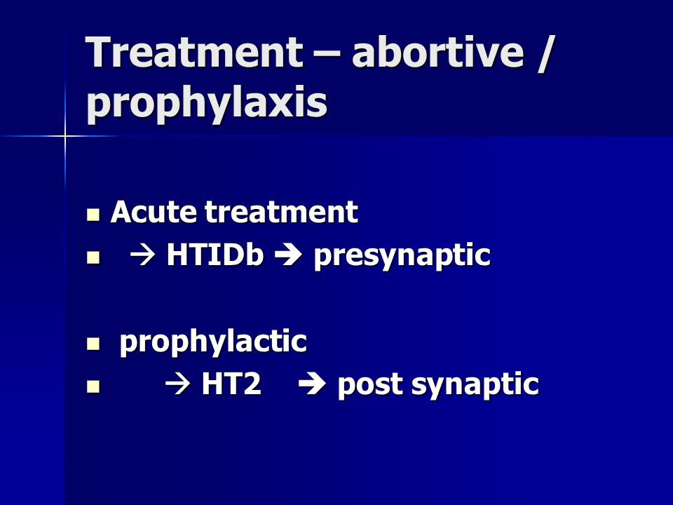 Treatment – abortive / prophylaxis Acute treatment Acute treatment  HTIDb  presynaptic  HTIDb  presynaptic prophylactic prophylactic  HT2  post synaptic  HT2  post synaptic