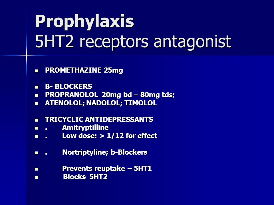 Prophylaxis 5HT2 receptors antagonist PROMETHAZINE 25mg PROMETHAZINE 25mg B- BLOCKERS B- BLOCKERS PROPRANOLOL 20mg bd – 80mg tds; PROPRANOLOL 20mg bd – 80mg tds; ATENOLOL; NADOLOL; TIMOLOL ATENOLOL; NADOLOL; TIMOLOL TRICYCLIC ANTIDEPRESSANTS TRICYCLIC ANTIDEPRESSANTS.