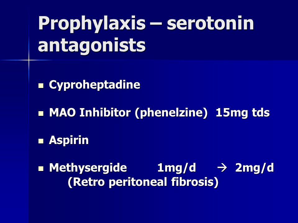 Prophylaxis – serotonin antagonists Cyproheptadine Cyproheptadine MAO Inhibitor (phenelzine) 15mg tds MAO Inhibitor (phenelzine) 15mg tds Aspirin Aspirin Methysergide 1mg/d  2mg/d Methysergide 1mg/d  2mg/d (Retro peritoneal fibrosis) (Retro peritoneal fibrosis)