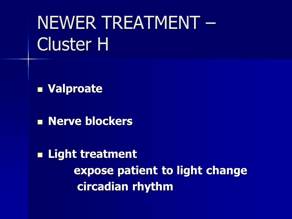 NEWER TREATMENT – Cluster H Valproate Valproate Nerve blockers Nerve blockers Light treatment Light treatment expose patient to light change expose patient to light change circadian rhythm circadian rhythm