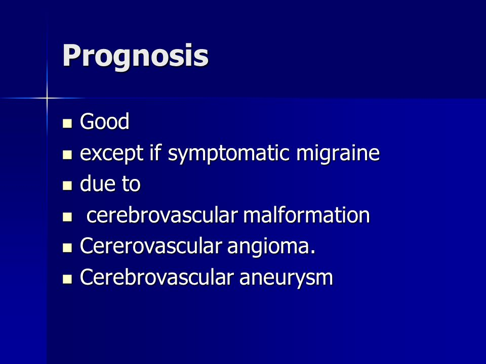 Prognosis Good Good except if symptomatic migraine except if symptomatic migraine due to due to cerebrovascular malformation cerebrovascular malformation Cererovascular angioma.