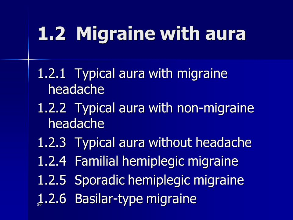 59 1.2 Migraine with aura 1.2.1 Typical aura with migraine headache 1.2.2 Typical aura with non-migraine headache 1.2.3 Typical aura without headache 1.2.4 Familial hemiplegic migraine 1.2.5 Sporadic hemiplegic migraine 1.2.6 Basilar-type migraine