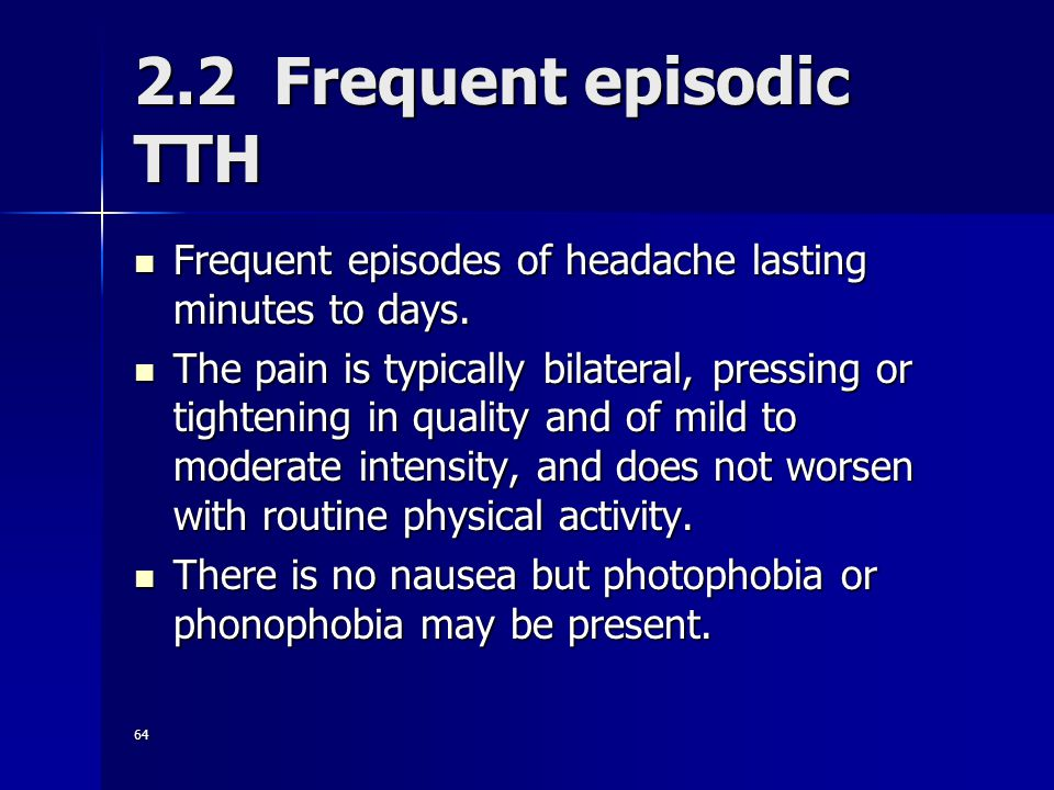 64 2.2 Frequent episodic TTH Frequent episodes of headache lasting minutes to days.