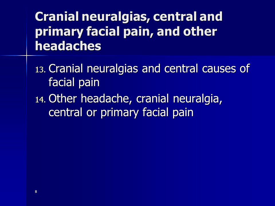 8 Cranial neuralgias, central and primary facial pain, and other headaches 13. Cranial neuralgias and central causes of facial pain 14. Other headache