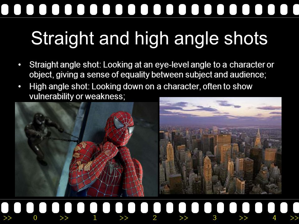 >>0 >>1 >> 2 >> 3 >> 4 >> Camera Angles These are used extensively to communicate meaning and emotion about characters: Low angle shot: Looking up at a character or object, often to instil fear or awe in the audience