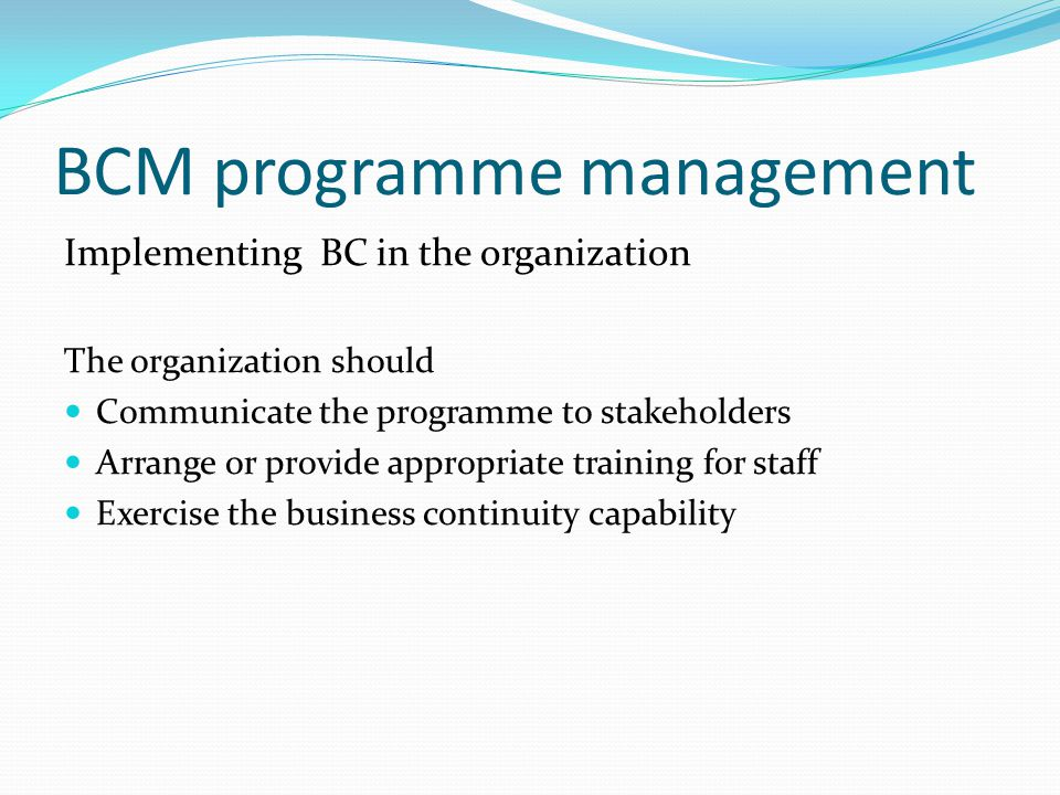 BCM programme management Implementing BC in the organization The organization should Communicate the programme to stakeholders Arrange or provide appropriate training for staff Exercise the business continuity capability