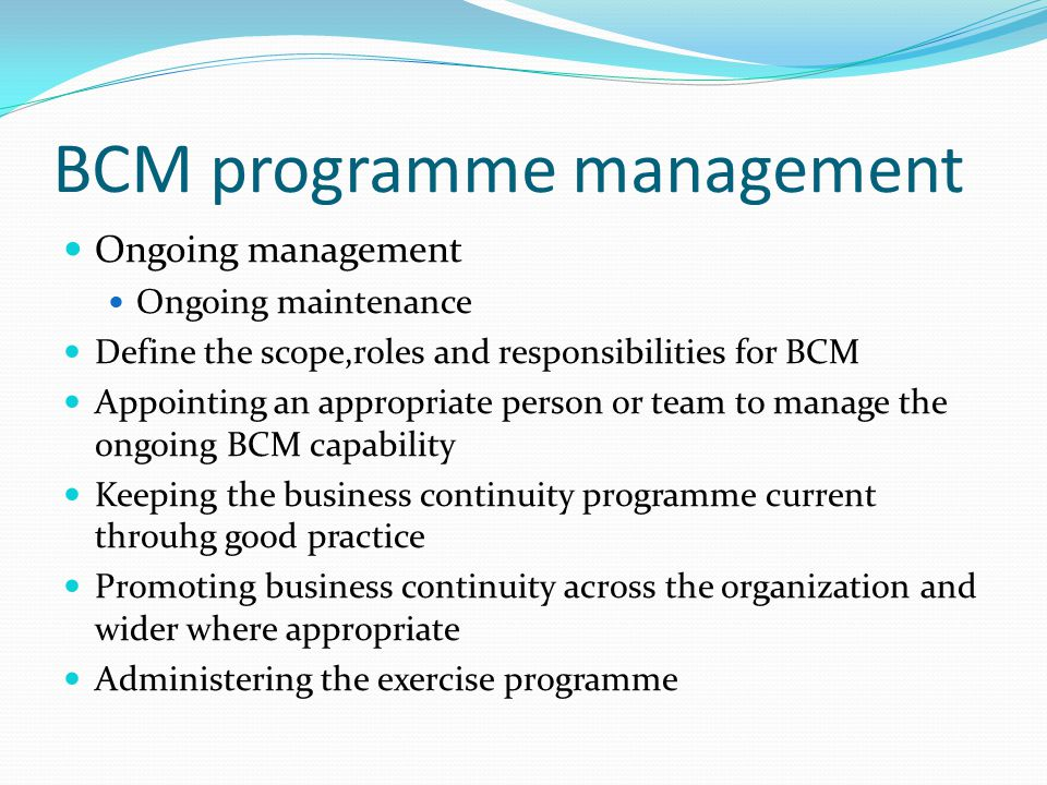 BCM programme management Ongoing management Ongoing maintenance Define the scope,roles and responsibilities for BCM Appointing an appropriate person or team to manage the ongoing BCM capability Keeping the business continuity programme current throuhg good practice Promoting business continuity across the organization and wider where appropriate Administering the exercise programme