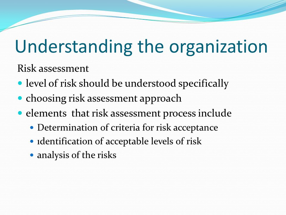 Understanding the organization Risk assessment level of risk should be understood specifically choosing risk assessment approach elements that risk assessment process include Determination of criteria for risk acceptance ıdentification of acceptable levels of risk analysis of the risks