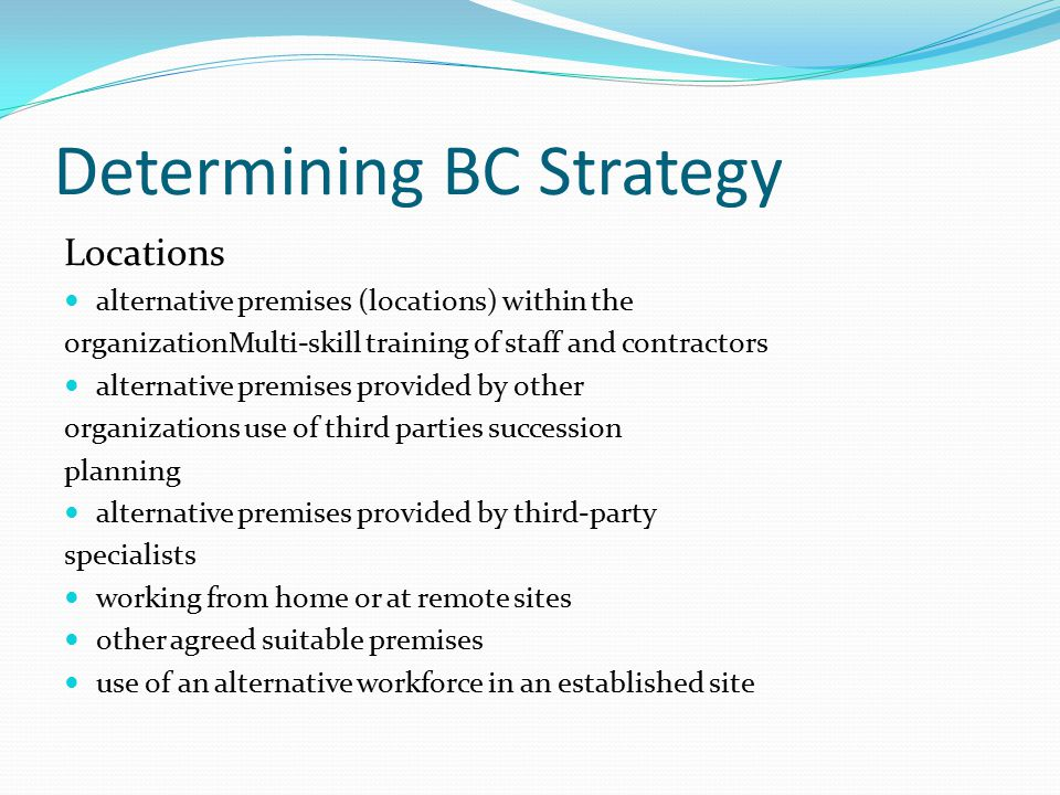 Determining BC Strategy Locations alternative premises (locations) within the organizationMulti-skill training of staff and contractors alternative premises provided by other organizations use of third parties succession planning alternative premises provided by third-party specialists working from home or at remote sites other agreed suitable premises use of an alternative workforce in an established site