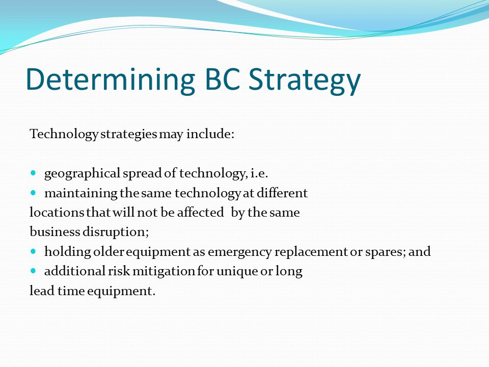 Determining BC Strategy Technology strategies may include: geographical spread of technology, i.e.