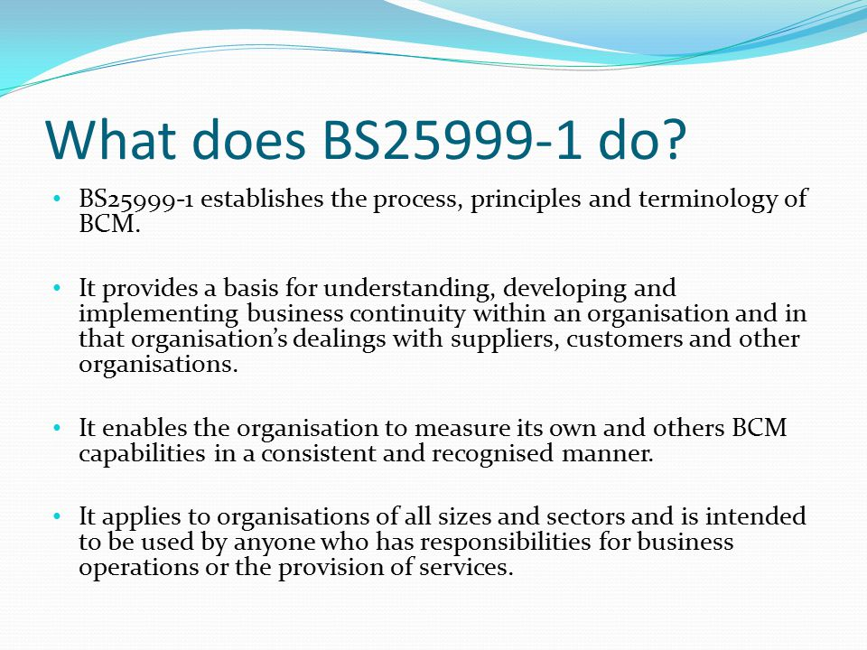 What does BS25999-1 do. BS25999-1 establishes the process, principles and terminology of BCM.