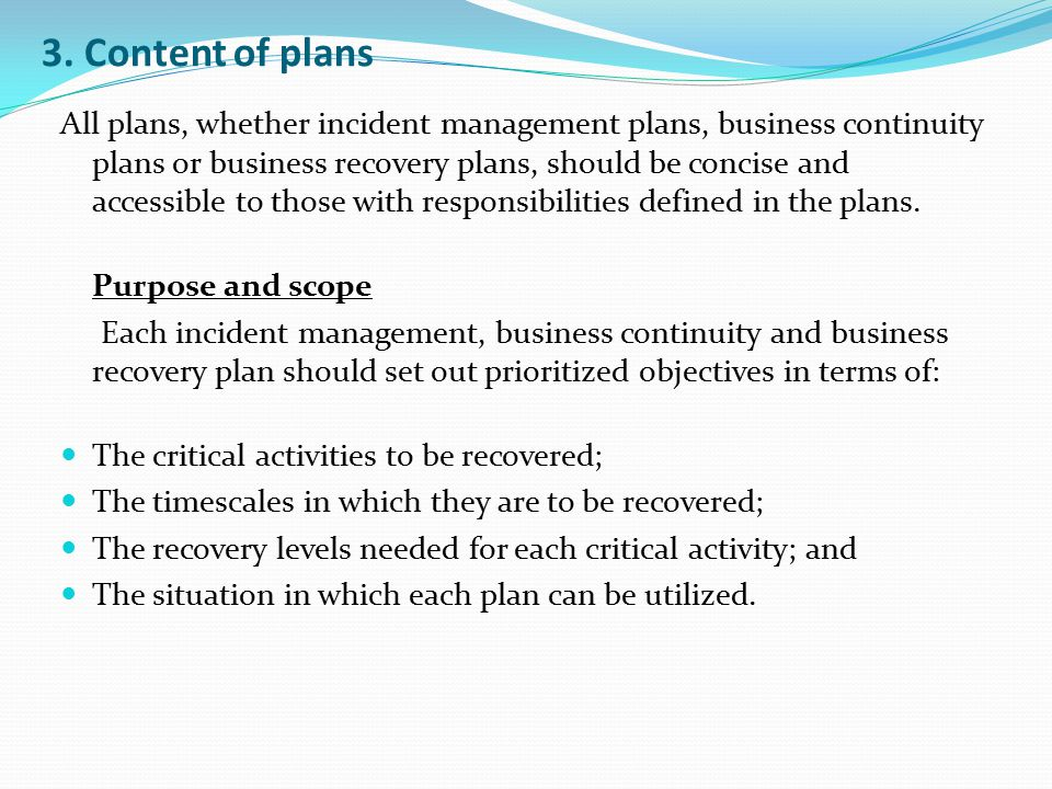3. Content of plans All plans, whether incident management plans, business continuity plans or business recovery plans, should be concise and accessib