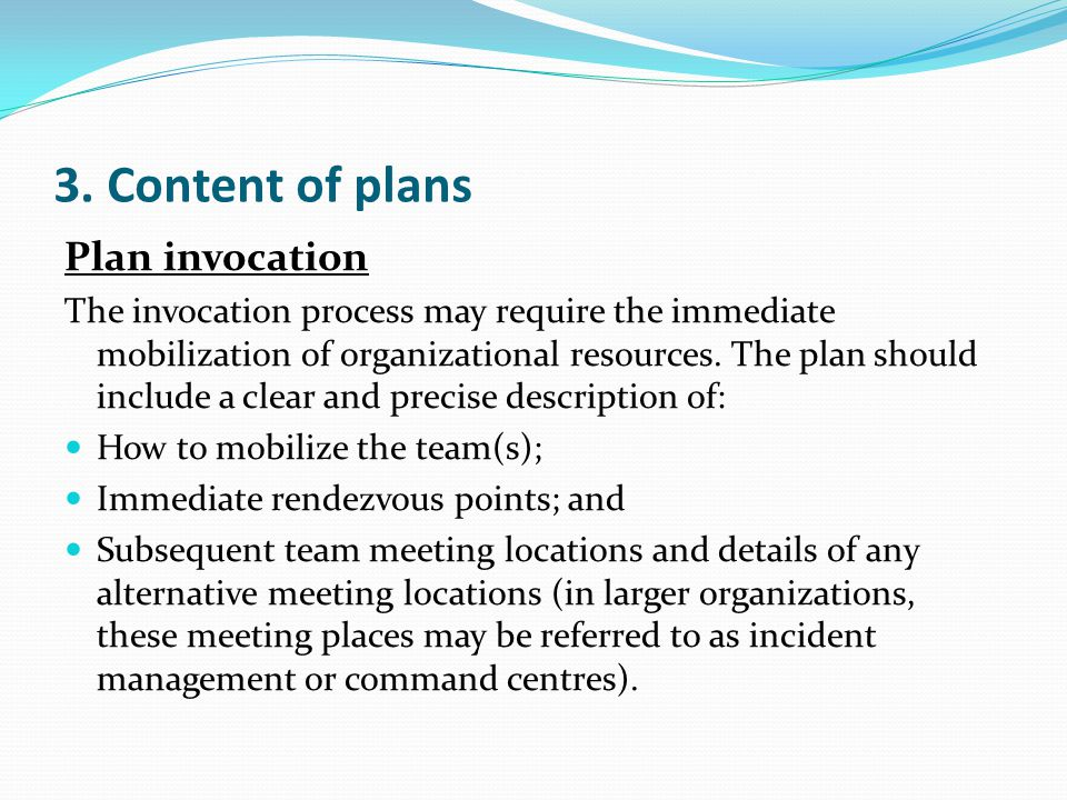 3. Content of plans Plan invocation The invocation process may require the immediate mobilization of organizational resources. The plan should include
