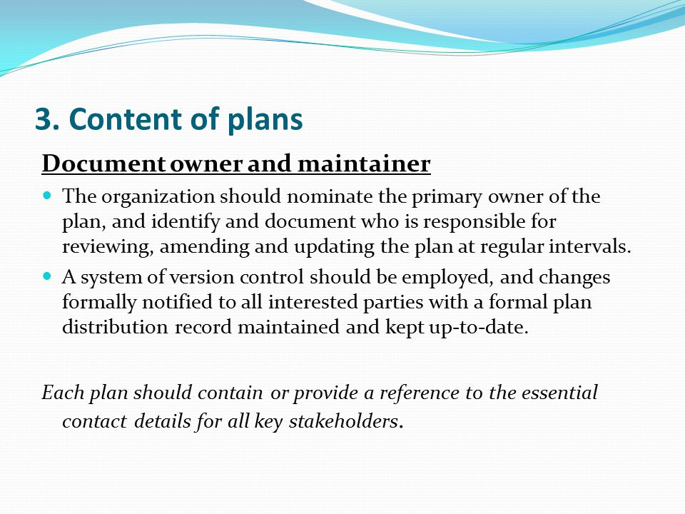 3. Content of plans Document owner and maintainer The organization should nominate the primary owner of the plan, and identify and document who is res