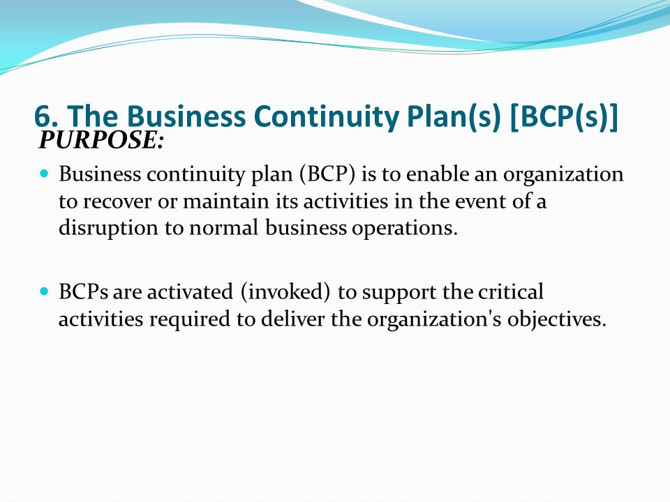 6. The Business Continuity Plan(s) [BCP(s)] PURPOSE: Business continuity plan (BCP) is to enable an organization to recover or maintain its activities