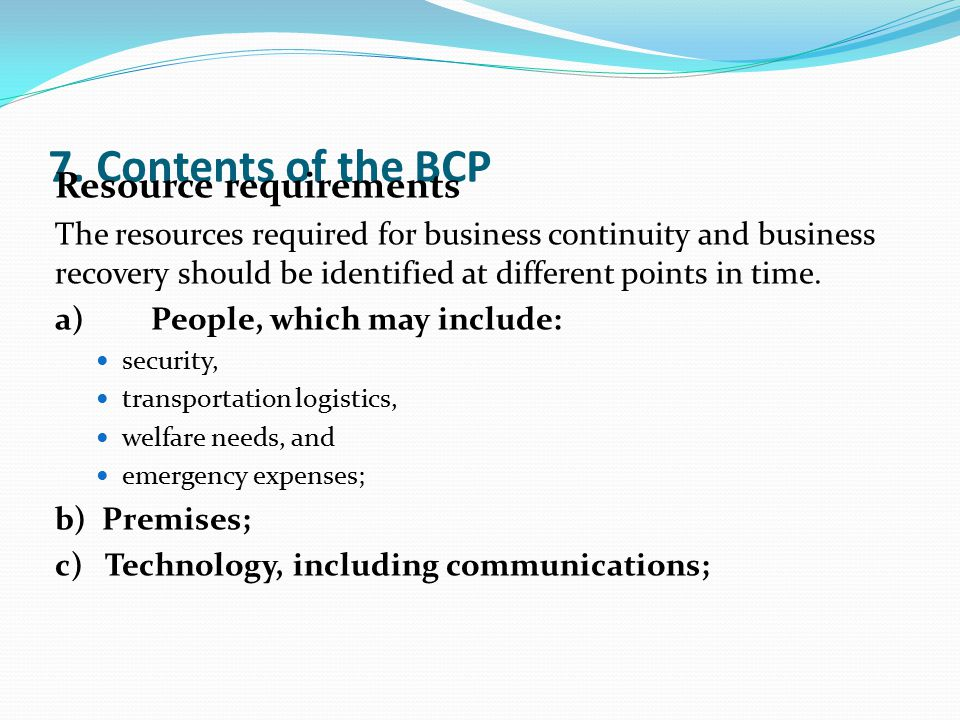 7. Contents of the BCP Resource requirements The resources required for business continuity and business recovery should be identified at different po