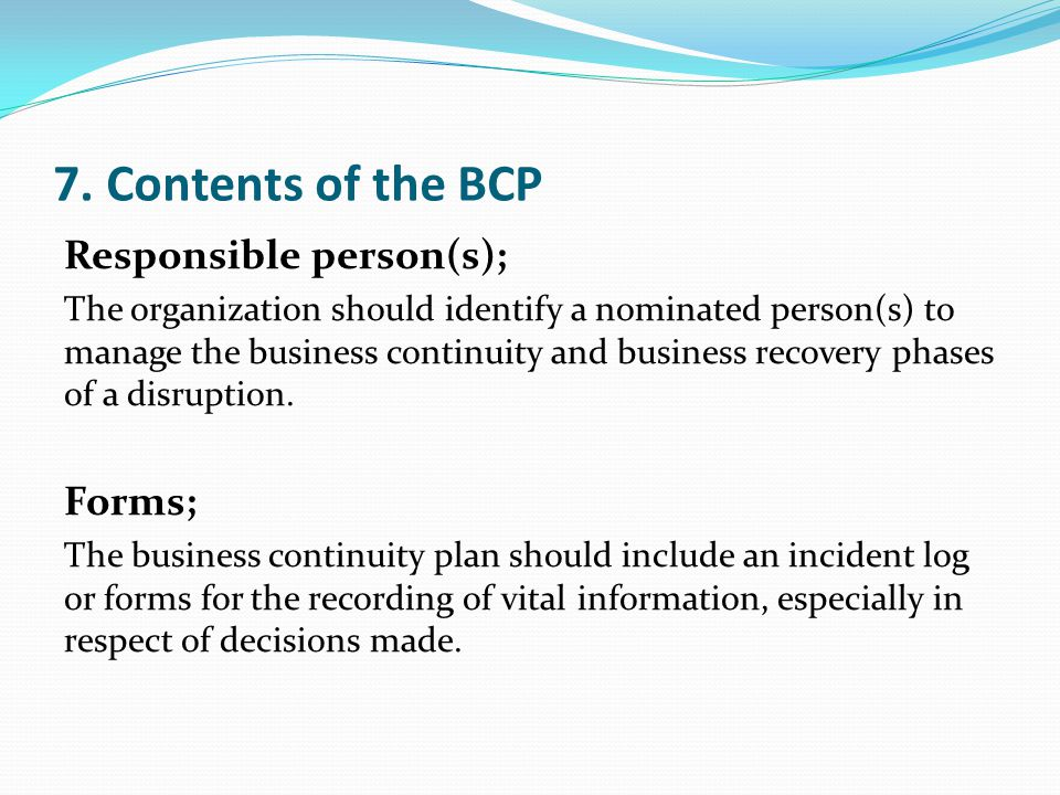 7. Contents of the BCP Responsible person(s); The organization should identify a nominated person(s) to manage the business continuity and business re