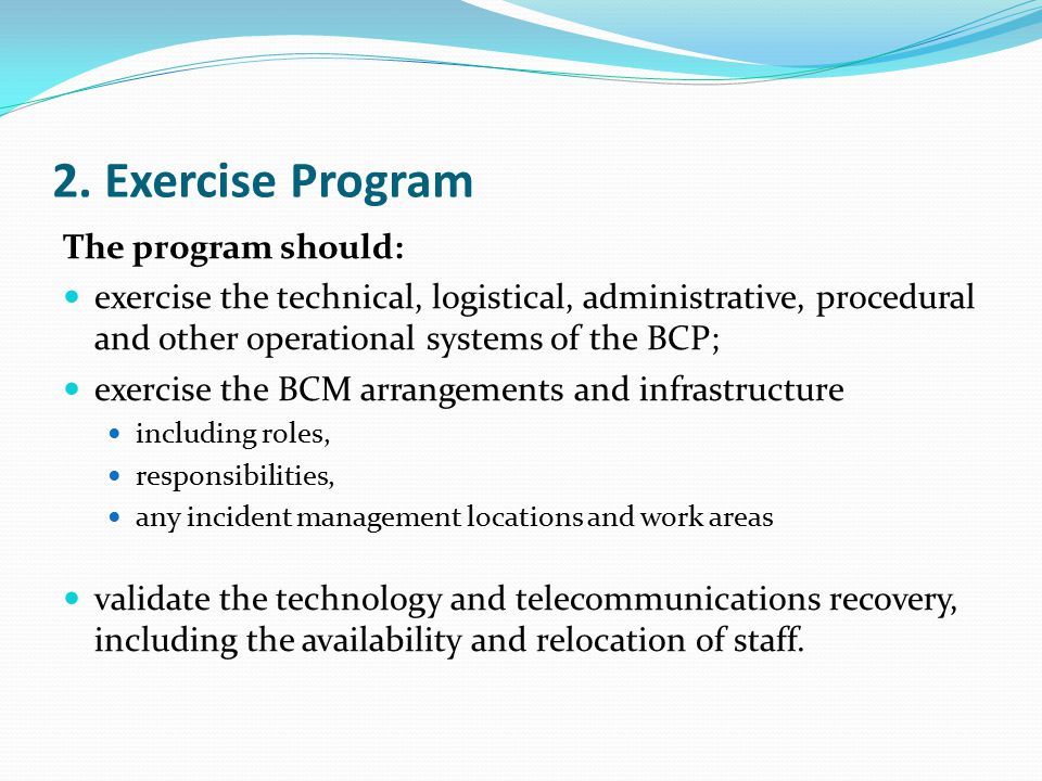 2. Exercise Program The program should: exercise the technical, logistical, administrative, procedural and other operational systems of the BCP; exerc