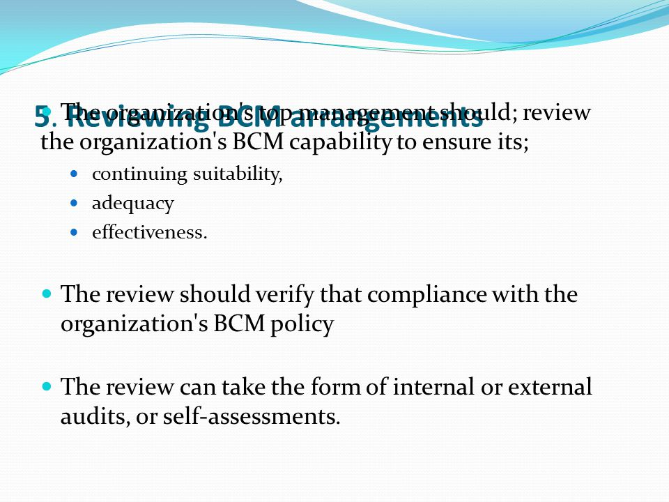 5. Reviewing BCM arrangements The organization's top management should; review the organization's BCM capability to ensure its; continuing suitability
