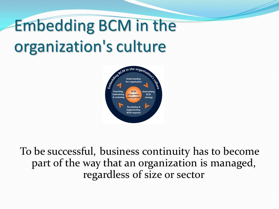 Embedding BCM in the organization s culture To be successful, business continuity has to become part of the way that an organization is managed, regardless of size or sector